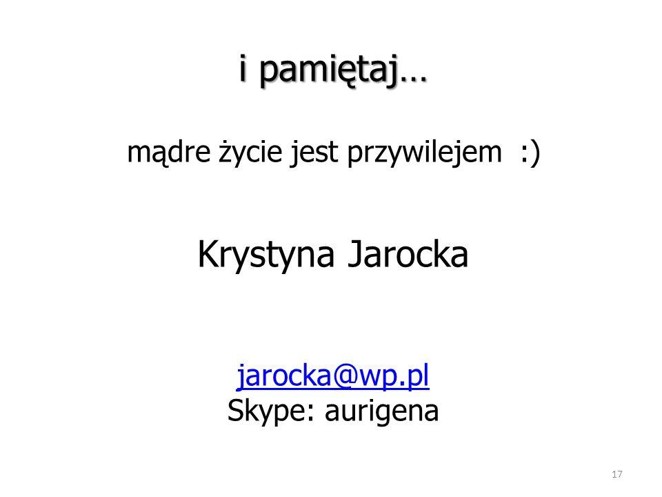 i pamiętaj… mądre życie jest przywilejem :) Krystyna Jarocka jarocka@wp.pl Skype: aurigena