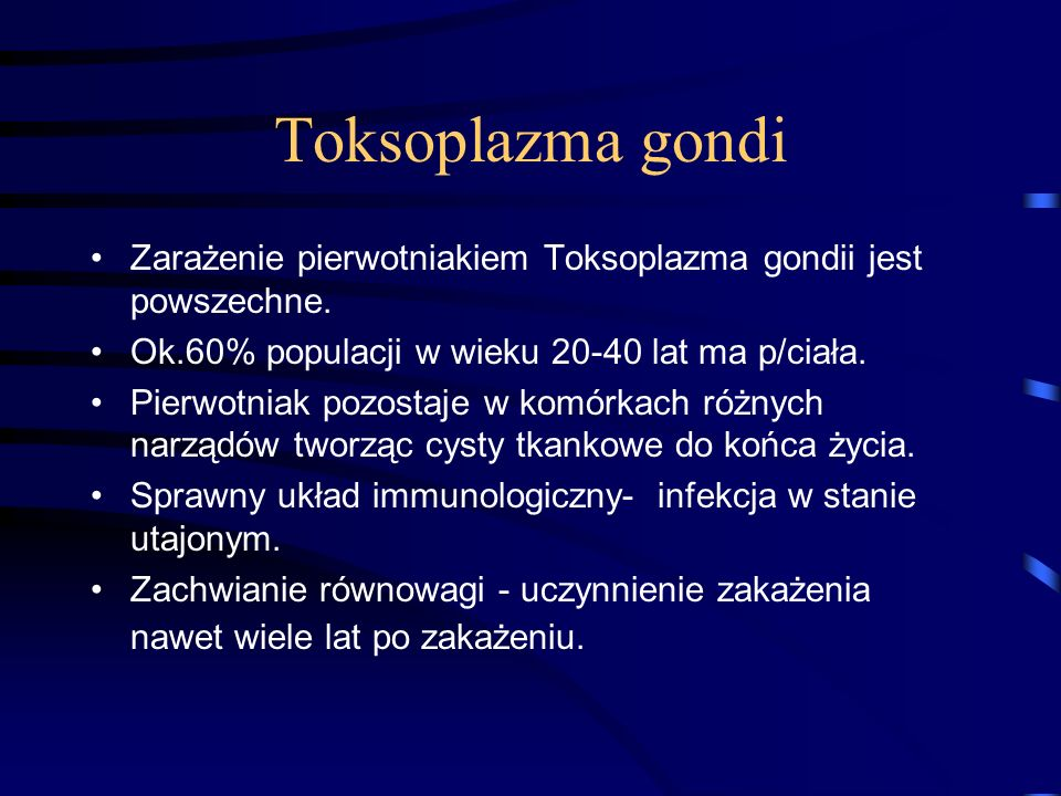 Toksoplazma gondi Zarażenie pierwotniakiem Toksoplazma gondii jest powszechne. Ok.60% populacji w wieku 20-40 lat ma p/ciała.