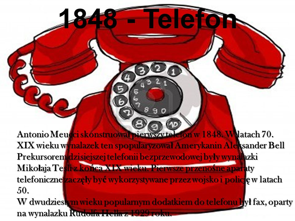 1848 - Telefon Antonio Meucci skonstruował pierwszy telefon w 1848. W latach 70. XIX wieku wynalazek ten spopularyzował Amerykanin Aleksander Bell.