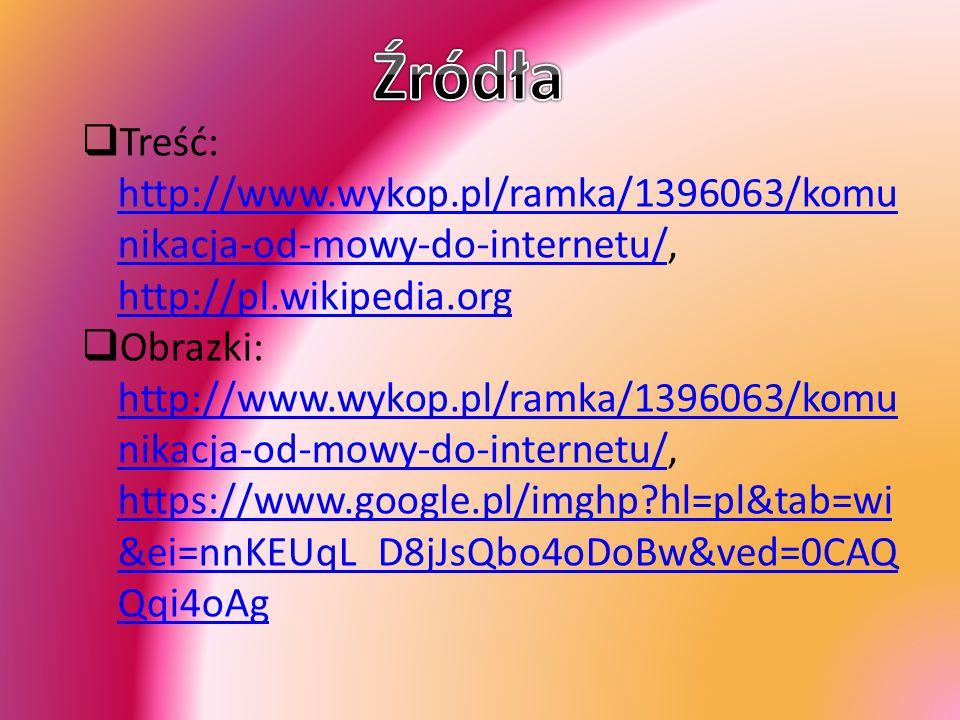 Źródła Treść: http://www.wykop.pl/ramka/1396063/komunikacja-od-mowy-do-internetu/, http://pl.wikipedia.org.