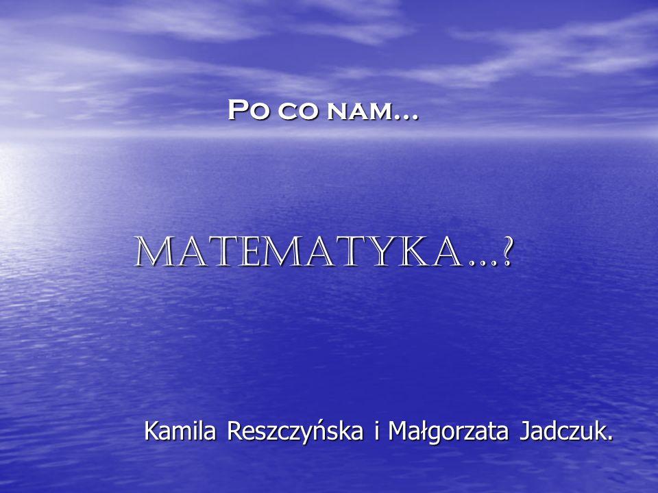 Po co nam… Matematyka… Kamila Reszczyńska i Małgorzata Jadczuk.