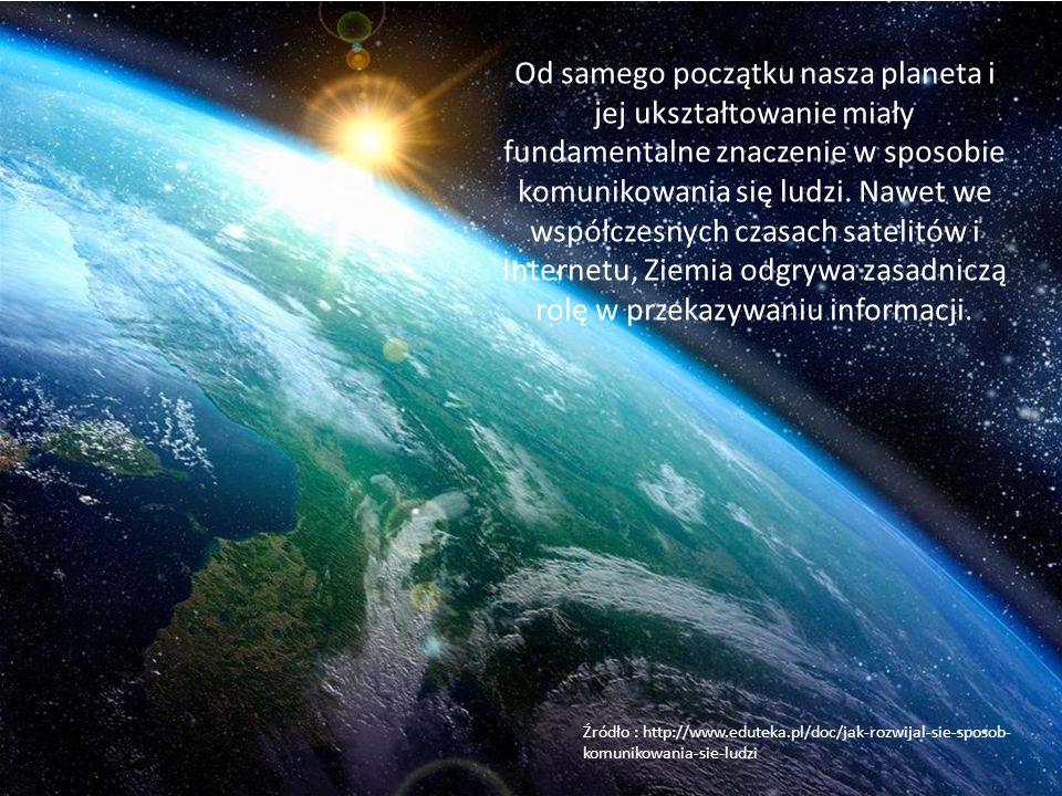 Od samego początku nasza planeta i jej ukształtowanie miały fundamentalne znaczenie w sposobie komunikowania się ludzi. Nawet we współczesnych czasach satelitów i Internetu, Ziemia odgrywa zasadniczą rolę w przekazywaniu informacji.
