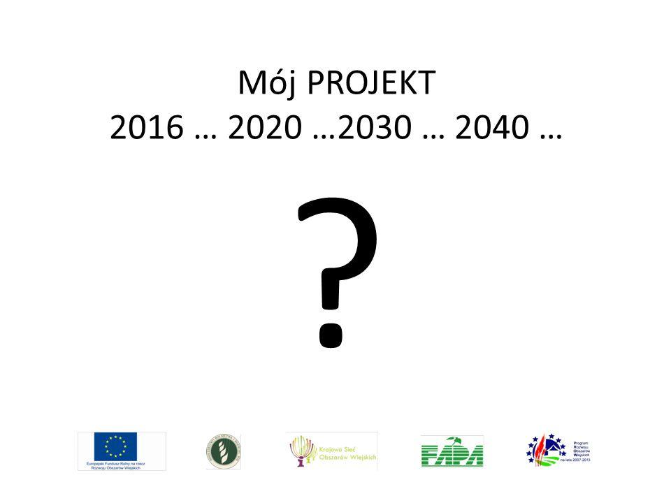 Mój PROJEKT 2016 … 2020 …2030 … 2040 …