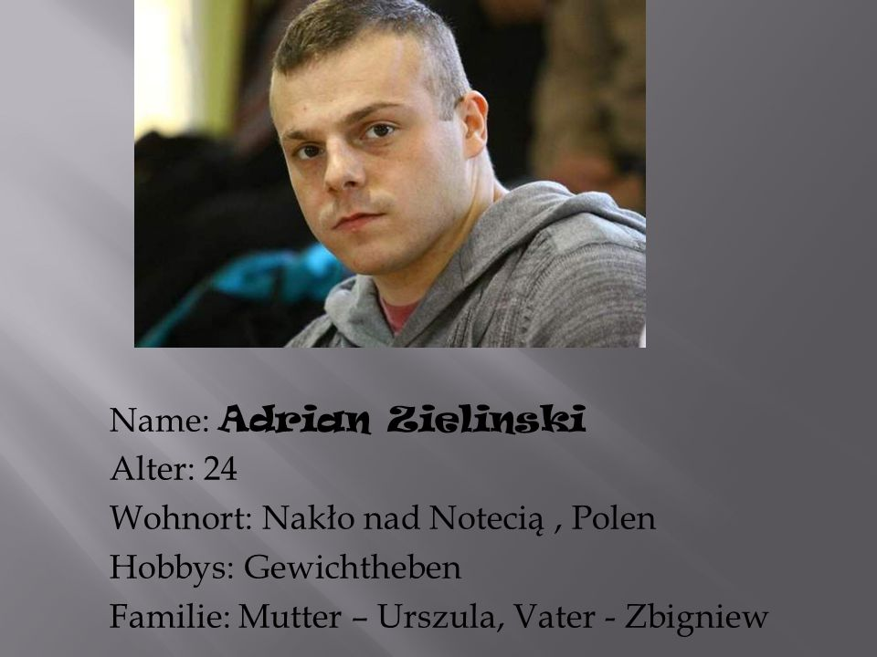 Name: Adrian Zielinski Alter: 24 Wohnort: Nakło nad Notecią , Polen Hobbys: Gewichtheben Familie: Mutter – Urszula, Vater - Zbigniew