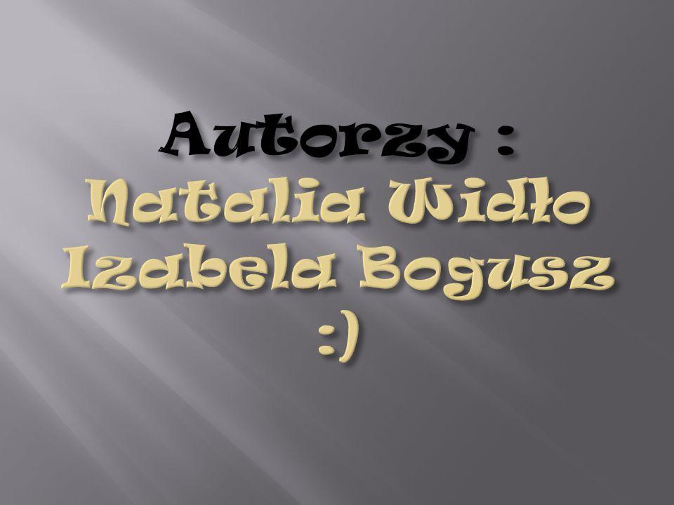 Autorzy : Natalia Widło Izabela Bogusz :)