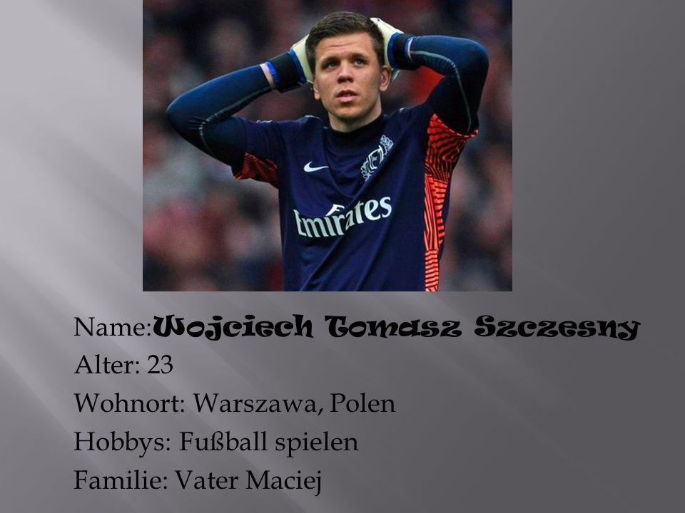 Name:Wojciech Tomasz Szczesny Alter: 23 Wohnort: Warszawa, Polen Hobbys: Fußball spielen Familie: Vater Maciej