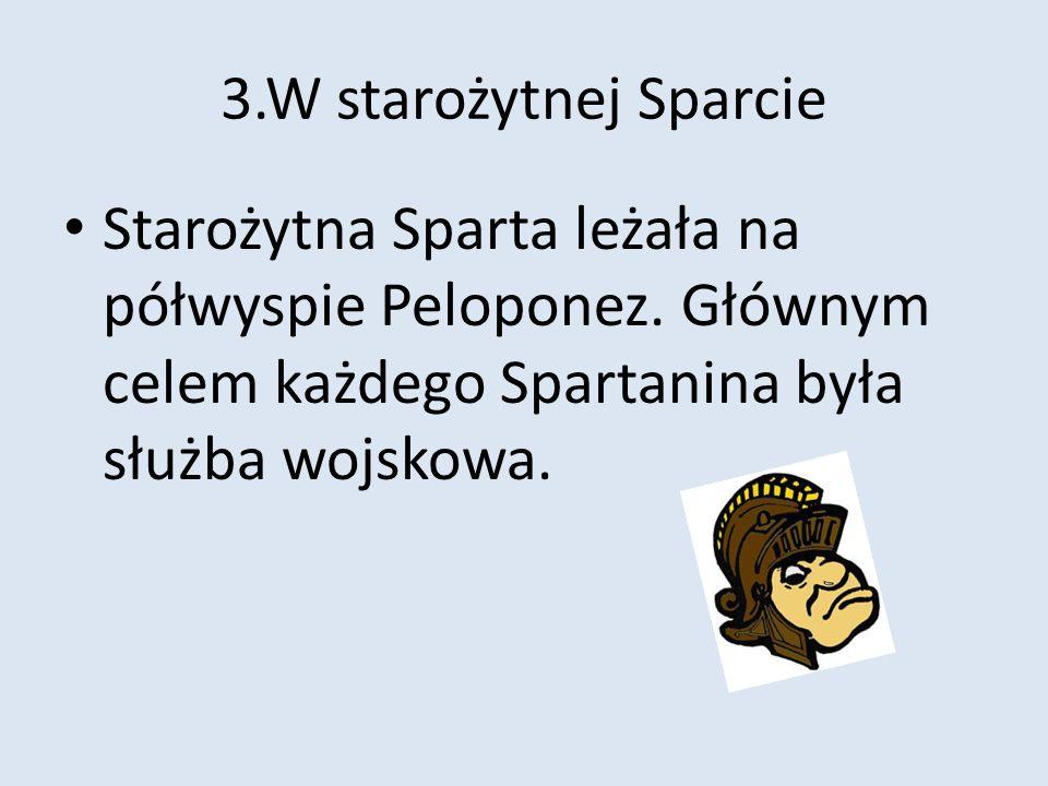 3.W starożytnej Sparcie Starożytna Sparta leżała na półwyspie Peloponez. Głównym celem każdego Spartanina była służba wojskowa.