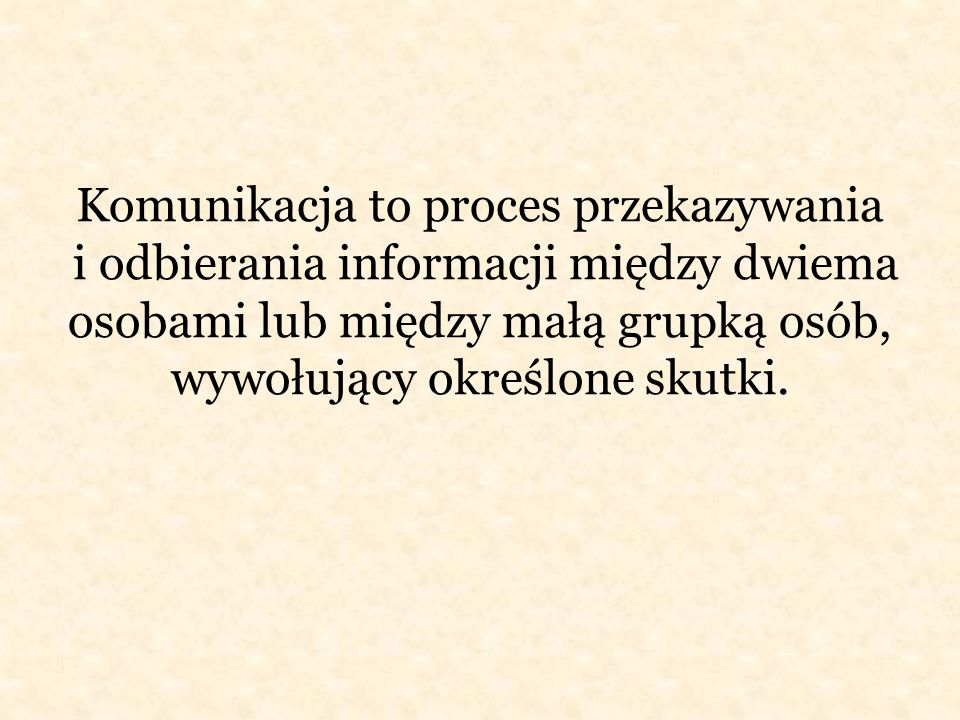 Komunikacja to proces przekazywania i odbierania informacji między dwiema osobami lub między małą grupką osób, wywołujący określone skutki.