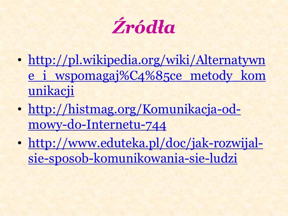 Źródła http://pl.wikipedia.org/wiki/Alternatywne_i_wspomagaj%C4%85ce_metody_komunikacji. http://histmag.org/Komunikacja-od-mowy-do-Internetu-744.