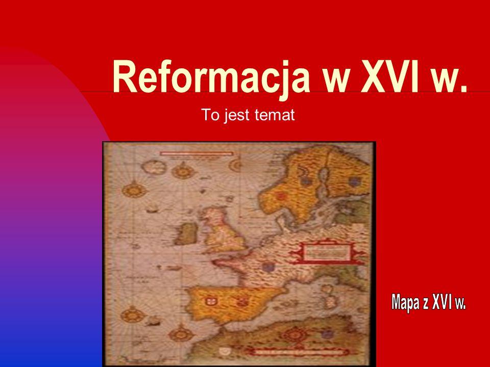 Reformacja w XVI w. To jest temat Mapa z XVI w.
