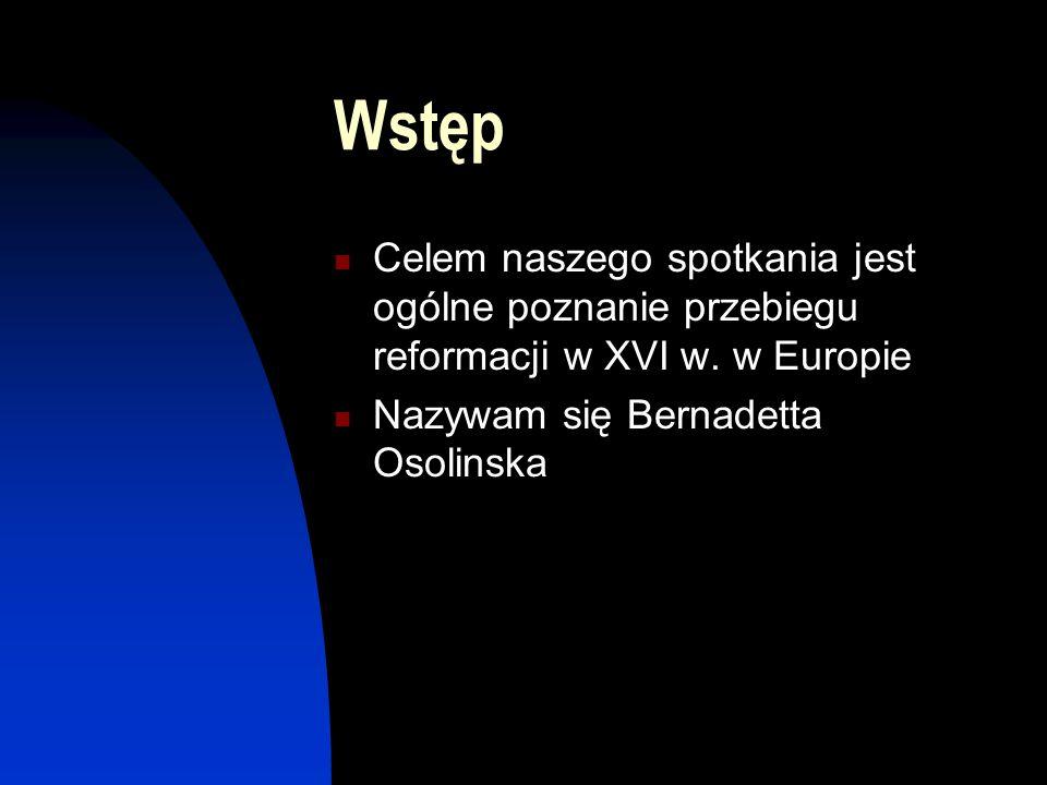 Wstęp Celem naszego spotkania jest ogólne poznanie przebiegu reformacji w XVI w.