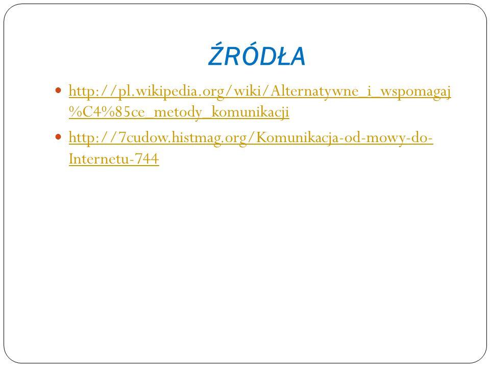 ŹRÓDŁA http://pl.wikipedia.org/wiki/Alternatywne_i_wspomagaj %C4%85ce_metody_komunikacji.