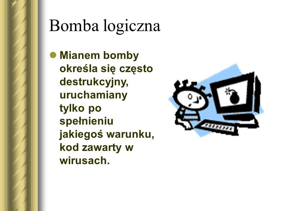 Bomba logiczna Mianem bomby określa się często destrukcyjny, uruchamiany tylko po spełnieniu jakiegoś warunku, kod zawarty w wirusach.