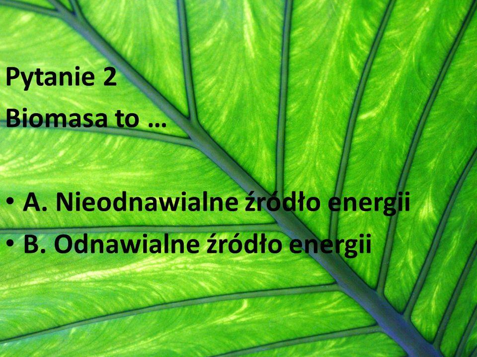 Pytanie 2 Biomasa to … A. Nieodnawialne źródło energii B. Odnawialne źródło energii