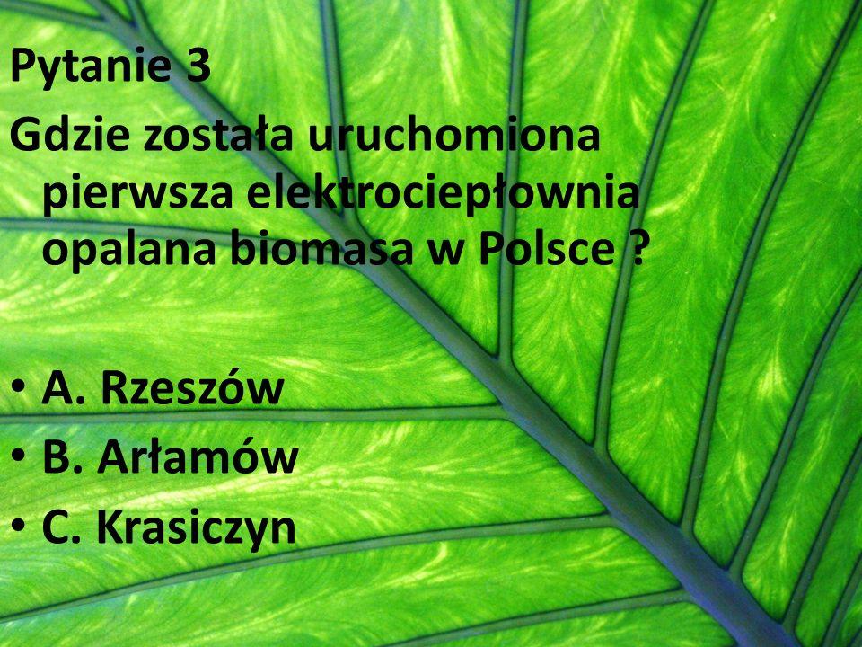 Pytanie 3 Gdzie została uruchomiona pierwsza elektrociepłownia opalana biomasa w Polsce A. Rzeszów.
