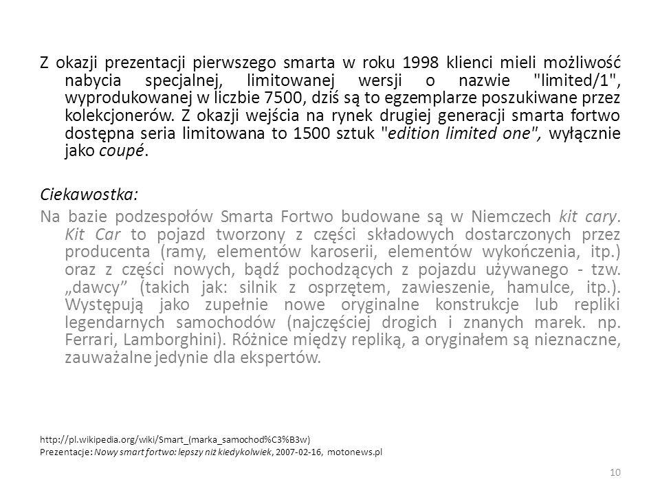 Z okazji prezentacji pierwszego smarta w roku 1998 klienci mieli możliwość nabycia specjalnej, limitowanej wersji o nazwie limited/1 , wyprodukowanej w liczbie 7500, dziś są to egzemplarze poszukiwane przez kolekcjonerów. Z okazji wejścia na rynek drugiej generacji smarta fortwo dostępna seria limitowana to 1500 sztuk edition limited one , wyłącznie jako coupé.
