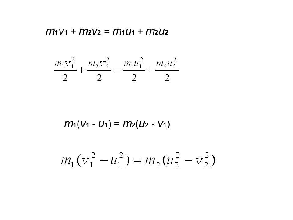 m1v1 + m2v2 = m1u1 + m2u2 m1(v1 - u1) = m2(u2 - v1)