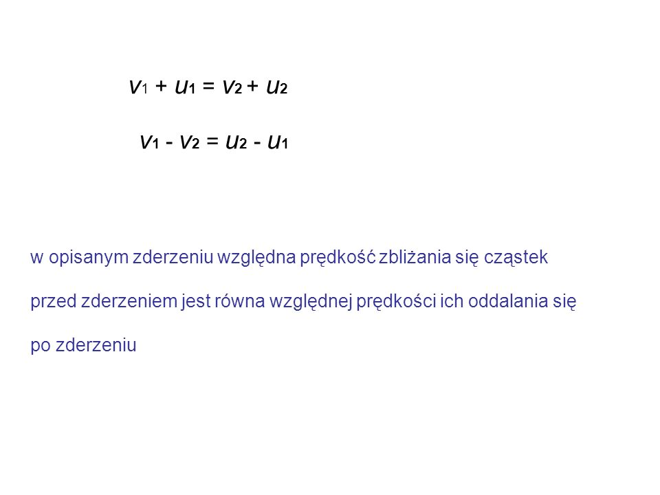 v1 + u1 = v2 + u2 v1 - v2 = u2 - u1. w opisanym zderzeniu względna prędkość zbliżania się cząstek.