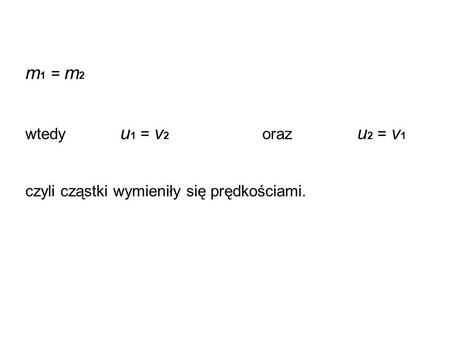 m1 = m2 wtedy u1 = v2 oraz u2 = v1 czyli cząstki wymieniły się prędkościami.