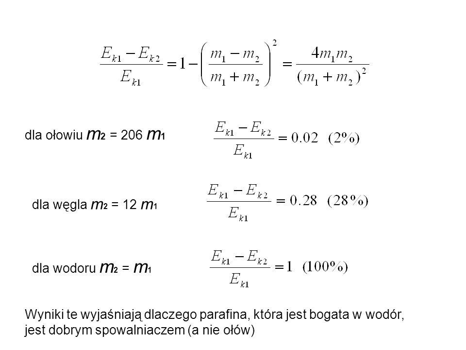 dla ołowiu m2 = 206 m1 dla węgla m2 = 12 m1. dla wodoru m2 = m1. Wyniki te wyjaśniają dlaczego parafina, która jest bogata w wodór,