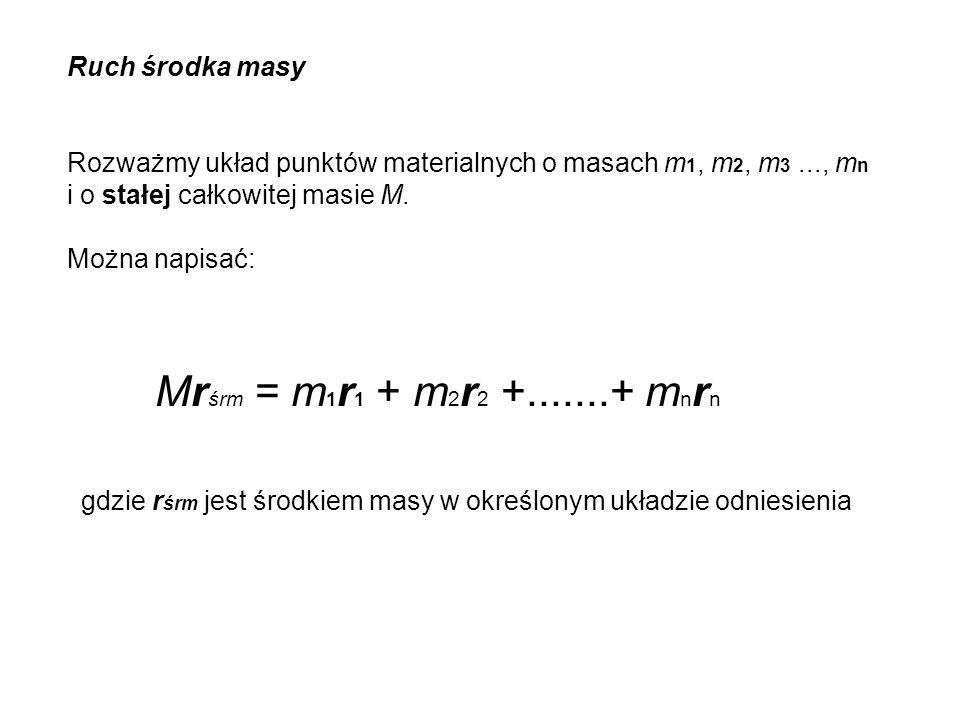 Mrśrm = m1r1 + m2r2 +.......+ mnrn Ruch środka masy
