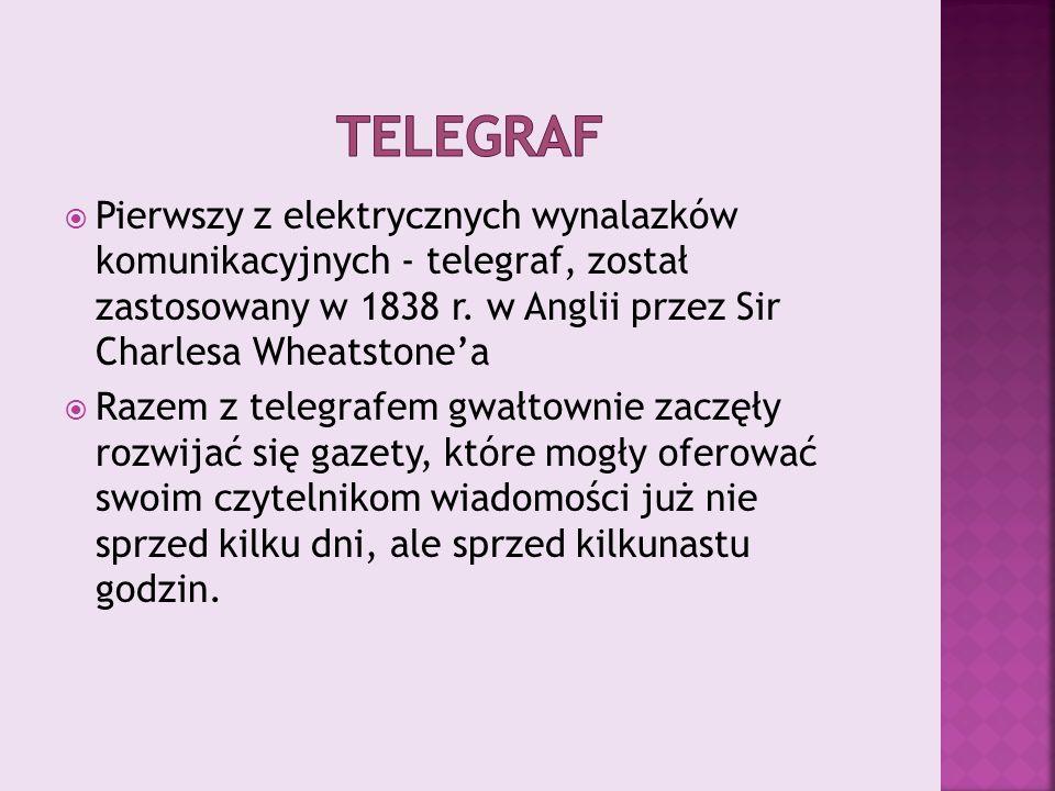 Telegraf Pierwszy z elektrycznych wynalazków komunikacyjnych - telegraf, został zastosowany w 1838 r. w Anglii przez Sir Charlesa Wheatstone'a.