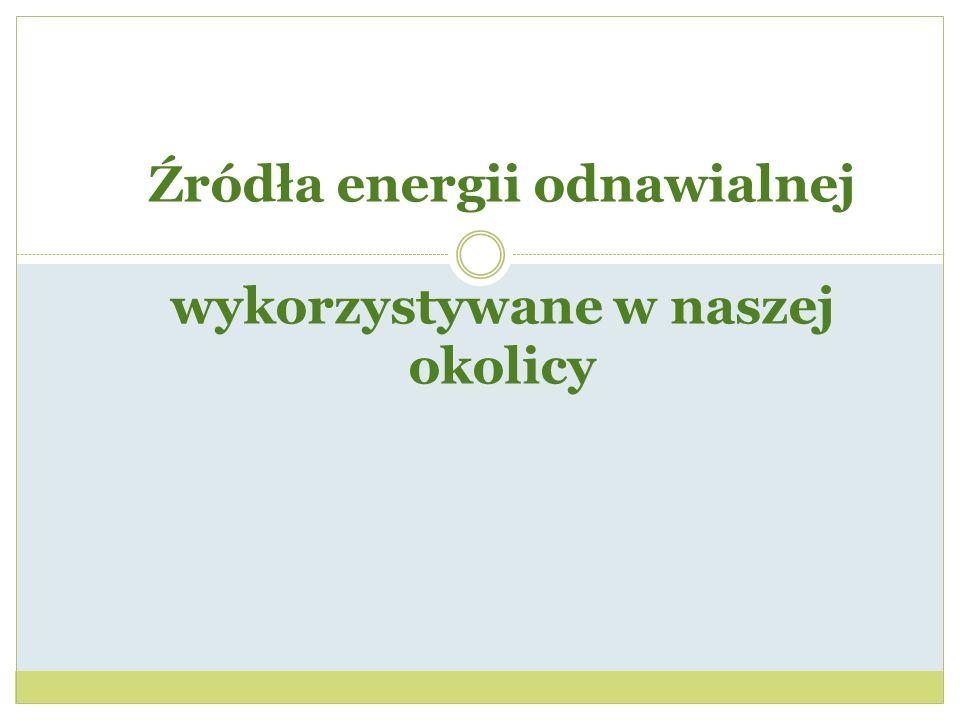 Źródła energii odnawialnej wykorzystywane w naszej okolicy