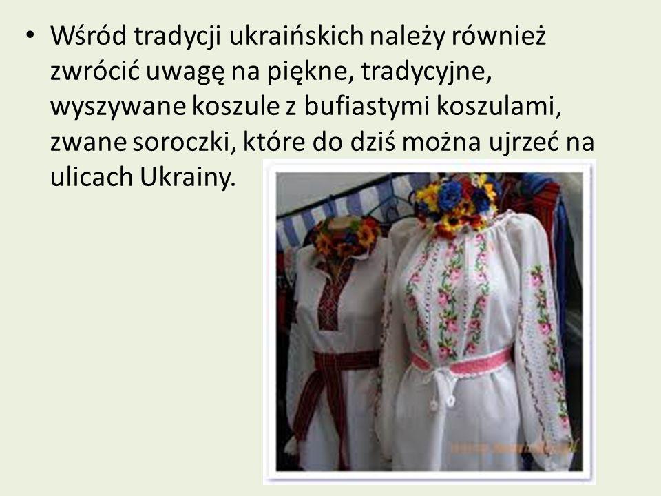 Wśród tradycji ukraińskich należy również zwrócić uwagę na piękne, tradycyjne, wyszywane koszule z bufiastymi koszulami, zwane soroczki, które do dziś można ujrzeć na ulicach Ukrainy.