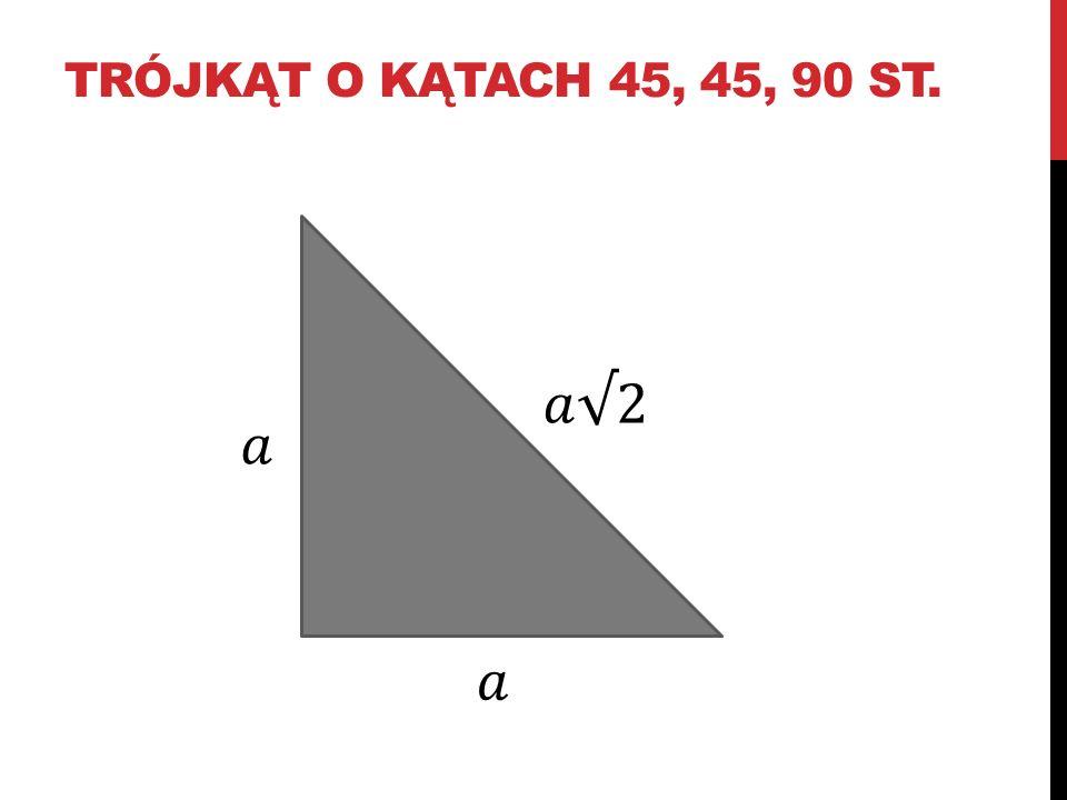 trójkąt o kątach 45, 45, 90 st. 𝑎√2 𝑎 𝑎