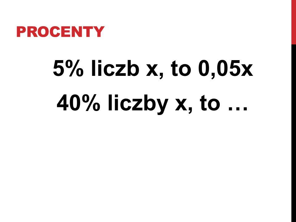 5% liczb x, to 0,05x 40% liczby x, to …