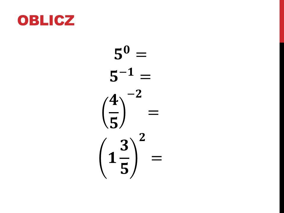 oblicz 𝟓 𝟎 = 𝟓 −𝟏 = 𝟒 𝟓 −𝟐 = 𝟏 𝟑 𝟓 𝟐 =