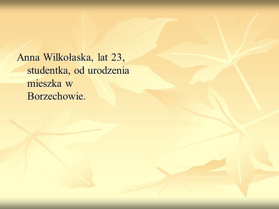 Anna Wilkołaska, lat 23, studentka, od urodzenia mieszka w Borzechowie.