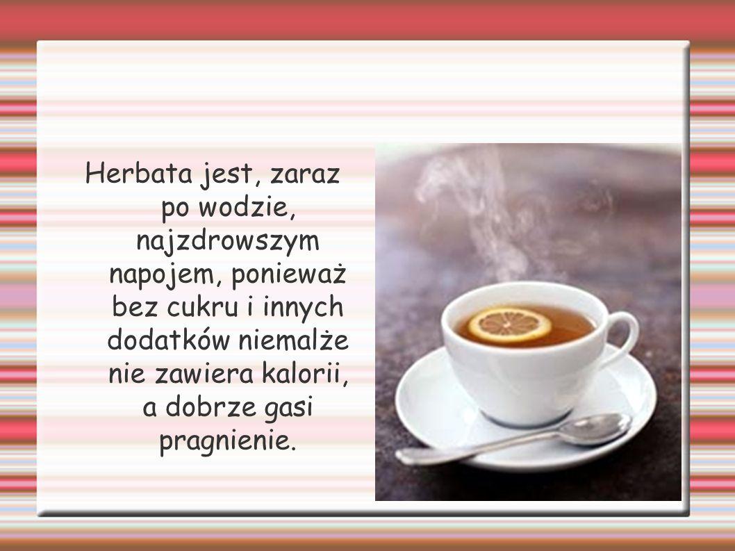 Herbata jest, zaraz po wodzie, najzdrowszym napojem, ponieważ bez cukru i innych dodatków niemalże nie zawiera kalorii, a dobrze gasi pragnienie.