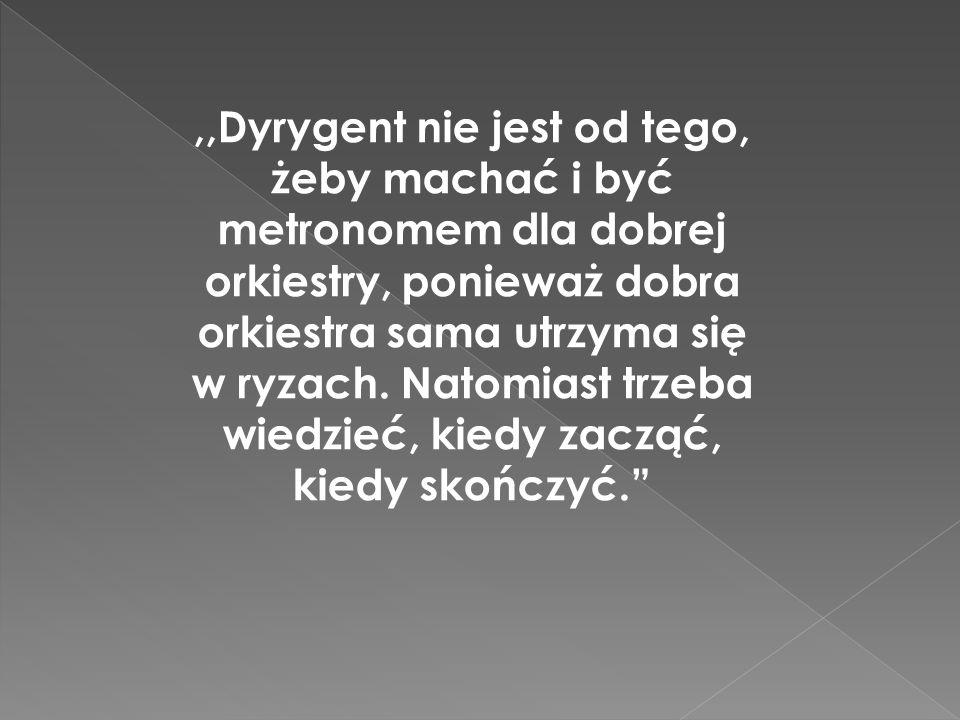 ,,Dyrygent nie jest od tego, żeby machać i być metronomem dla dobrej orkiestry, ponieważ dobra orkiestra sama utrzyma się w ryzach.