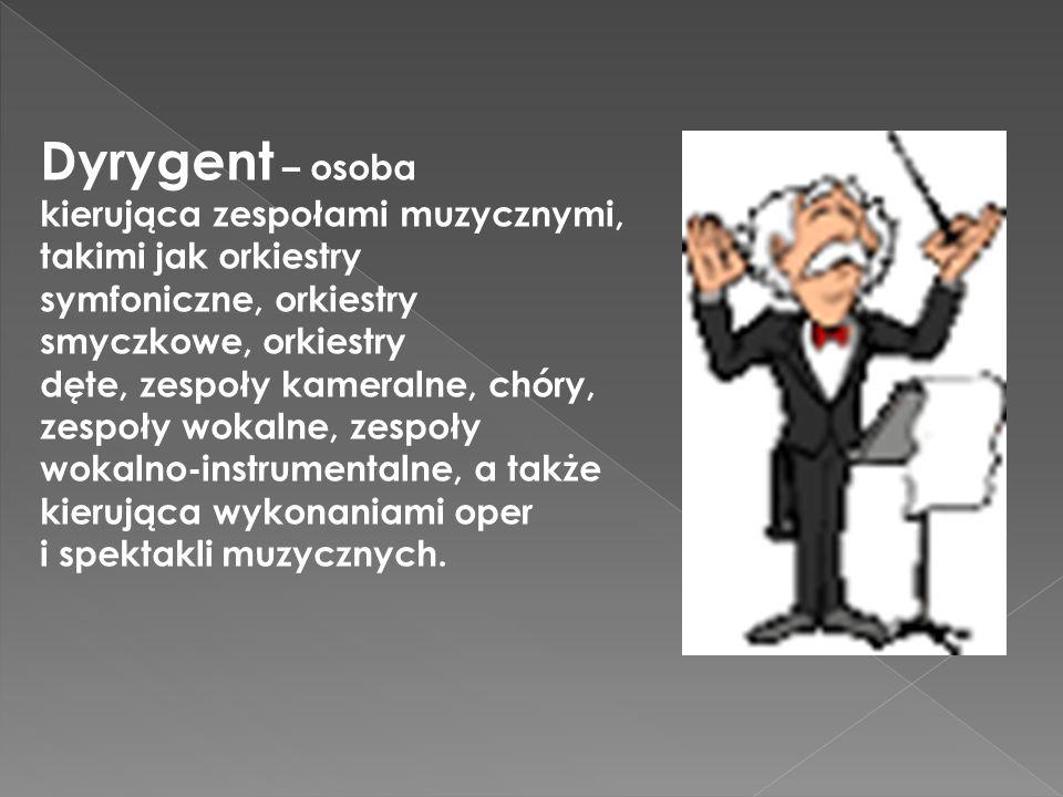Dyrygent – osoba kierująca zespołami muzycznymi, takimi jak orkiestry symfoniczne, orkiestry smyczkowe, orkiestry dęte, zespoły kameralne, chóry, zespoły wokalne, zespoły wokalno-instrumentalne, a także kierująca wykonaniami oper