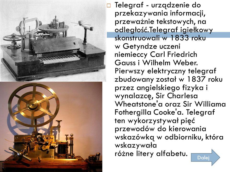Telegraf - urządzenie do przekazywania informacji, przeważnie tekstowych, na odległość.Telegraf igiełkowy skonstruowali w 1833 roku w Getyndze uczeni niemieccy Carl Friedrich Gauss i Wilhelm Weber. Pierwszy elektryczny telegraf zbudowany został w 1837 roku przez angielskiego fizyka i wynalazcę, Sir Charlesa Wheatstone a oraz Sir Williama Fothergilla Cooke a. Telegraf ten wykorzystywał pięć przewodów do kierowania wskazówką w odbiorniku, która wskazywała różne litery alfabetu.