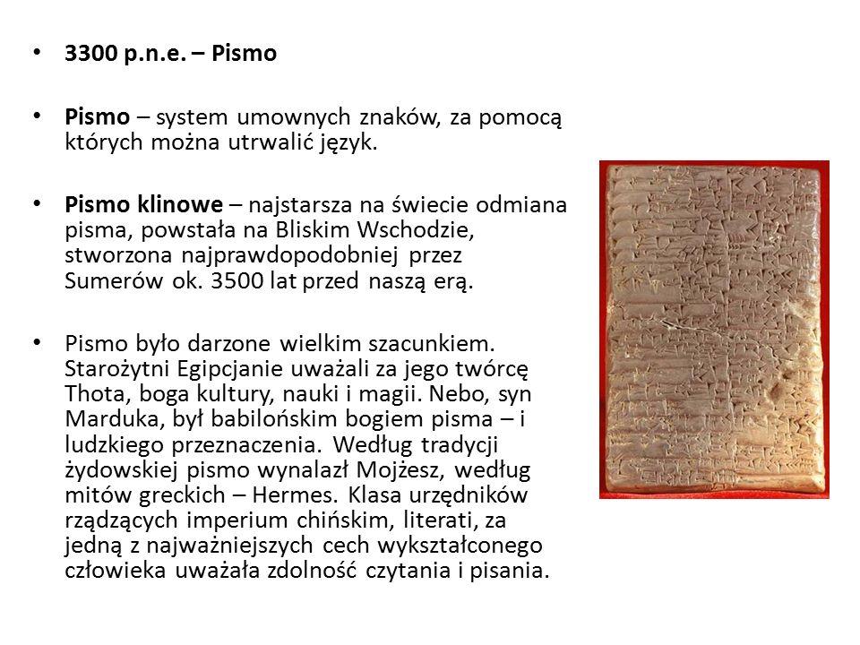 3300 p.n.e. – Pismo Pismo – system umownych znaków, za pomocą których można utrwalić język.