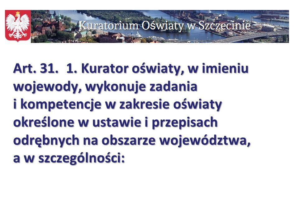Art. 31. 1. Kurator oświaty, w imieniu wojewody, wykonuje zadania i kompetencje w zakresie oświaty określone w ustawie i przepisach odrębnych na obszarze województwa, a w szczególności: