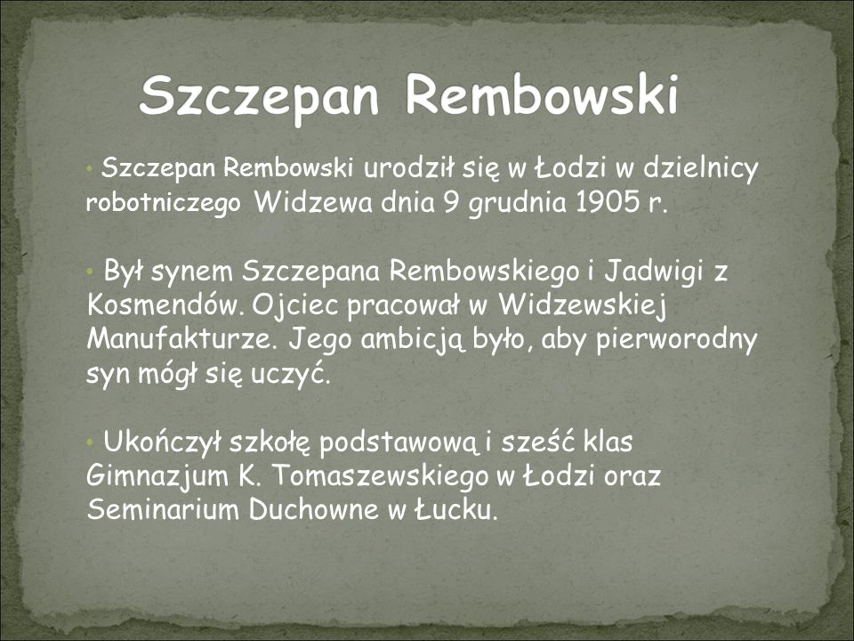 Szczepan Rembowski Szczepan Rembowski urodził się w Łodzi w dzielnicy robotniczego Widzewa dnia 9 grudnia 1905 r.