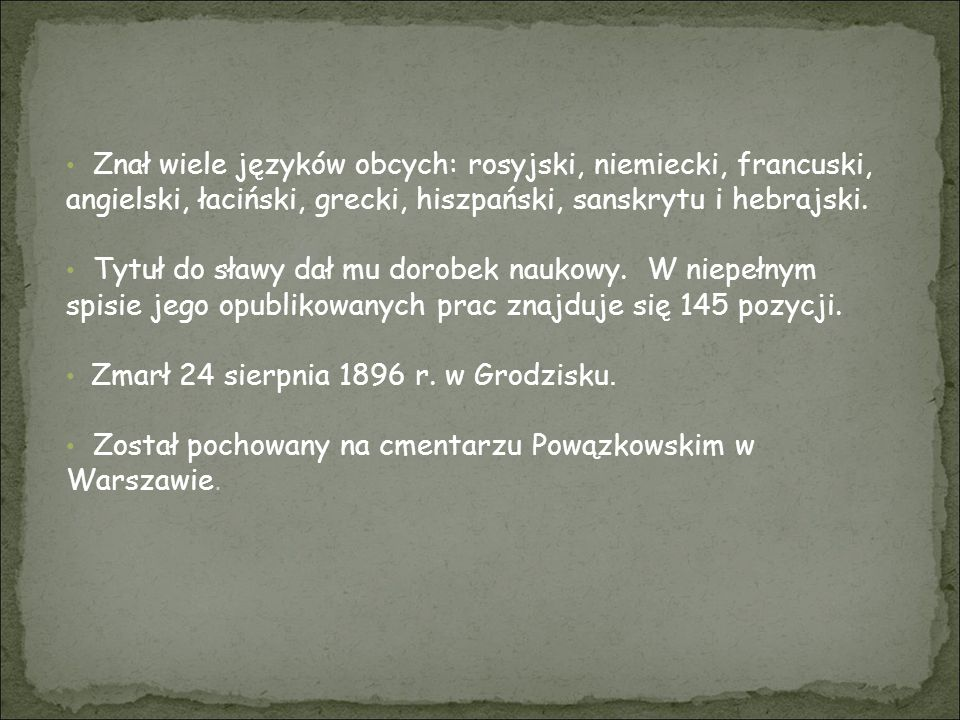 Znał wiele języków obcych: rosyjski, niemiecki, francuski, angielski, łaciński, grecki, hiszpański, sanskrytu i hebrajski.