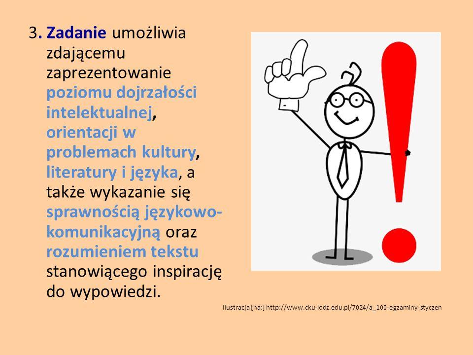 3. Zadanie umożliwia zdającemu zaprezentowanie poziomu dojrzałości intelektualnej, orientacji w problemach kultury, literatury i języka, a także wykazanie się sprawnością językowo-komunikacyjną oraz rozumieniem tekstu stanowiącego inspirację do wypowiedzi.
