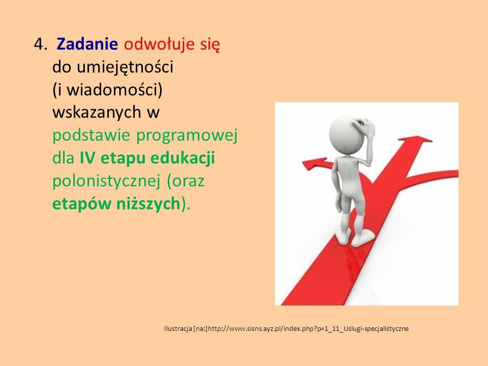 4. Zadanie odwołuje się do umiejętności (i wiadomości) wskazanych w podstawie programowej dla IV etapu edukacji polonistycznej (oraz etapów niższych).