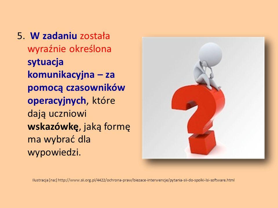 5. W zadaniu została wyraźnie określona sytuacja komunikacyjna – za pomocą czasowników operacyjnych, które dają uczniowi wskazówkę, jaką formę ma wybrać dla wypowiedzi.