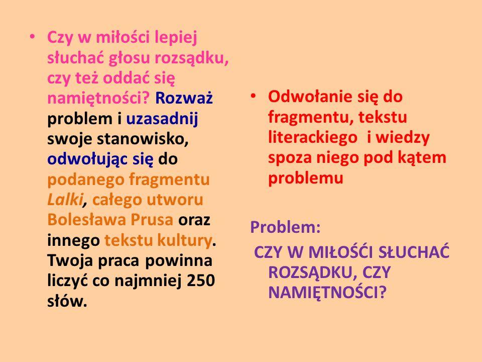 Czy w miłości lepiej słuchać głosu rozsądku, czy też oddać się namiętności Rozważ problem i uzasadnij swoje stanowisko, odwołując się do podanego fragmentu Lalki, całego utworu Bolesława Prusa oraz innego tekstu kultury. Twoja praca powinna liczyć co najmniej 250 słów.