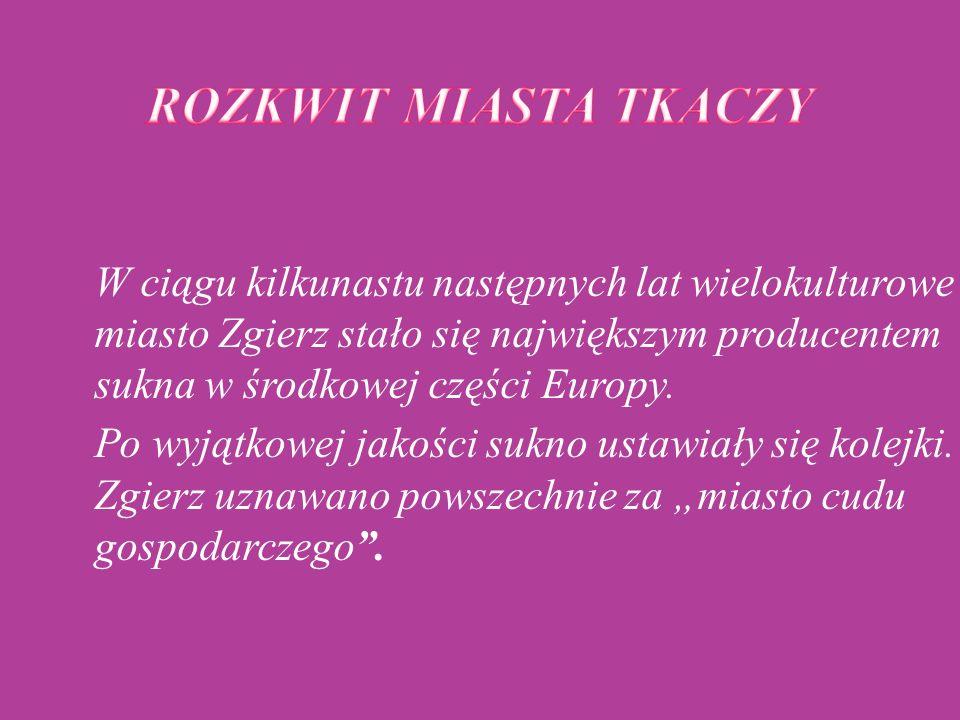 """W ciągu kilkunastu następnych lat wielokulturowe miasto Zgierz stało się największym producentem sukna w środkowej części Europy. Po wyjątkowej jakości sukno ustawiały się kolejki. Zgierz uznawano powszechnie za """"miasto cudu gospodarczego ."""