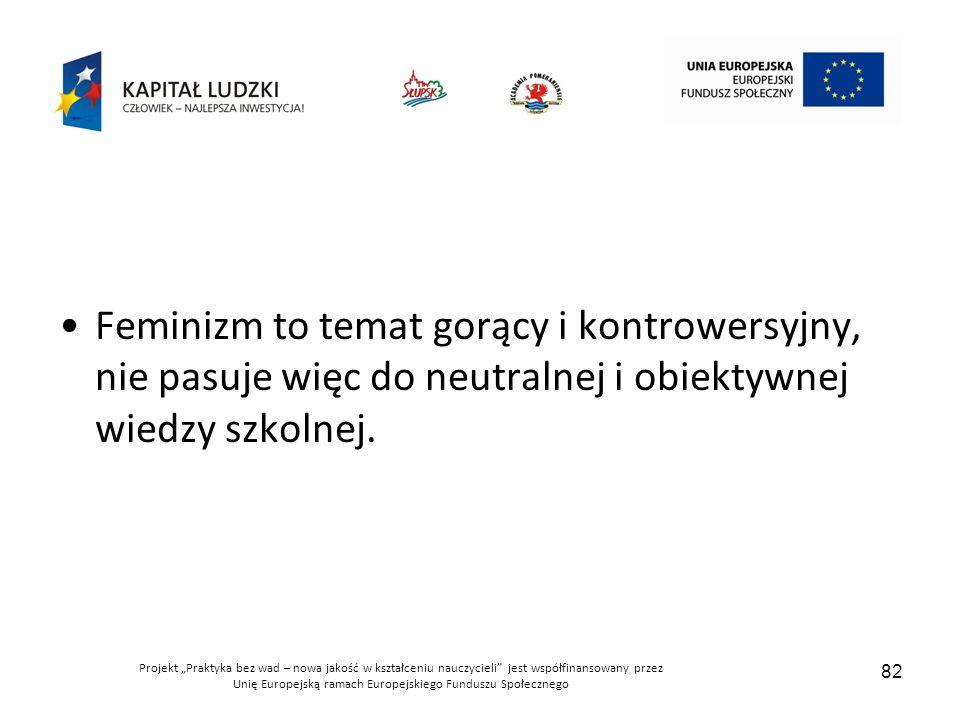 Feminizm to temat gorący i kontrowersyjny, nie pasuje więc do neutralnej i obiektywnej wiedzy szkolnej.