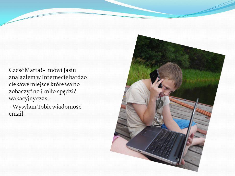 Cześć Marta! - mówi Jasiu znalazłem w Internecie bardzo ciekawe miejsce które warto zobaczyć no i miło spędzić wakacyjny czas .