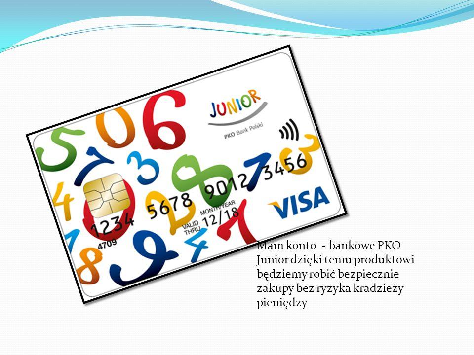 Mam konto - bankowe PKO Junior dzięki temu produktowi będziemy robić bezpiecznie zakupy bez ryzyka kradzieży pieniędzy
