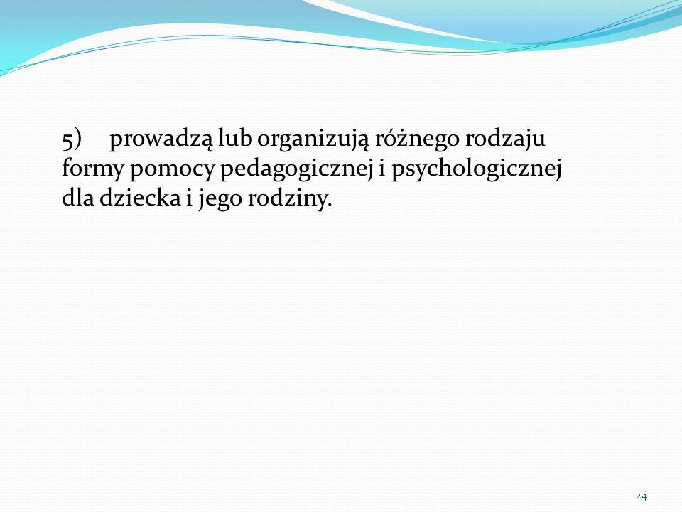 5) prowadzą lub organizują różnego rodzaju formy pomocy pedagogicznej i psychologicznej dla dziecka i jego rodziny.