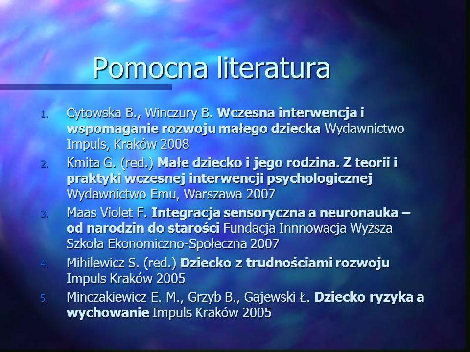 Pomocna literatura Cytowska B., Winczury B. Wczesna interwencja i wspomaganie rozwoju małego dziecka Wydawnictwo Impuls, Kraków 2008.